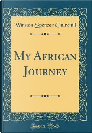 My African Journey (Classic Reprint) by Winston Spencer Churchill
