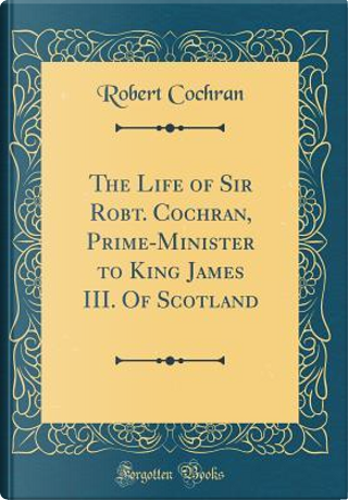 The Life of Sir Robt. Cochran, Prime-Minister to King James III. Of Scotland (Classic Reprint) by Robert Cochran