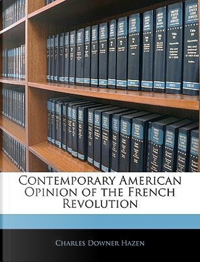 Contemporary American Opinion of the French Revolution by Charles Downer Hazen