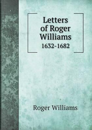 Letters of Roger Williams 1632-1682 by Roger Williams