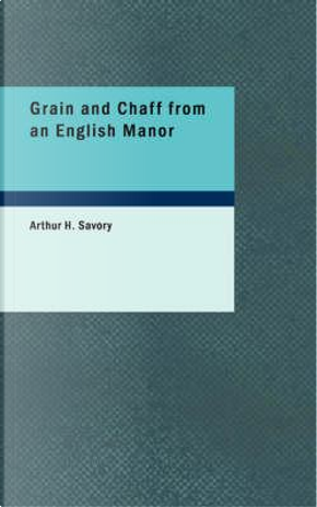 Grain and Chaff from an English Manor by Arthur H. Savory