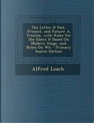 The Letter H Past, Present, and Future by Alfred Leach
