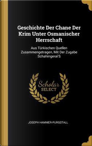 Geschichte Der Chane Der Krim Unter Osmanischer Herrschaft by Joseph Hammer-Purgstall