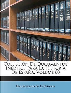 Coleccin de Documentos Inditos Para La Historia de Espaa, Volume 60 by Real Academia De La Historia