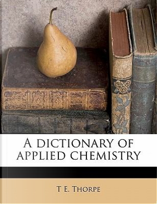 A Dictionary of Applied Chemistry by T E Thorpe
