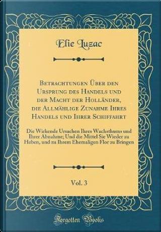 Betrachtungen Über den Ursprung des Handels und der Macht der Holländer, die Allmählige Zunahme Ihres Handels und Ihrer Schiffahrt, Vol. 3 by Elie Luzac