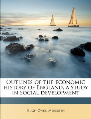 Outlines of the Economic History of England, a Study in Social Development by Hugh Owen Meredith
