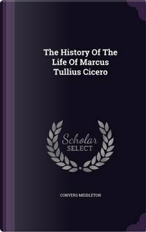 The History of the Life of Marcus Tullius Cicero by Conyers Middleton