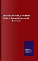 Die heilige Passion, gefeiert in Liedern, Betrachtungen und Gebeten by ohne Autor