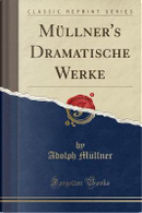 Müllner's Dramatische Werke (Classic Reprint) by Adolph Müllner