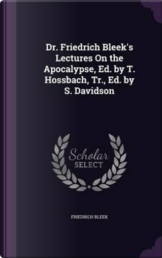 Dr. Friedrich Bleek's Lectures on the Apocalypse, Ed. by T. Hossbach, Tr., Ed. by S. Davidson by Friedrich Bleek