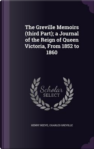 The Greville Memoirs, Third Part; A Journal of the Reign of Queen Victoria from 1852 to 1860 by Charles Greville