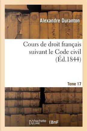 Cours de Droit Français Suivant le Code Civil. Tome 17 by Duranton-a