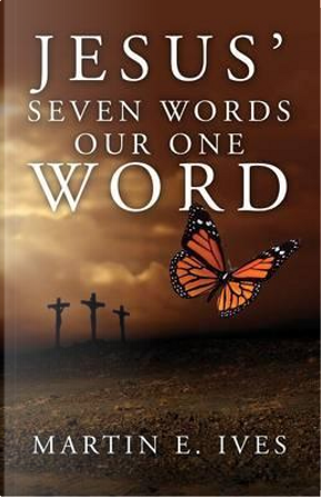 Jesus' Seven Words Our One Word by Martin E. Ives