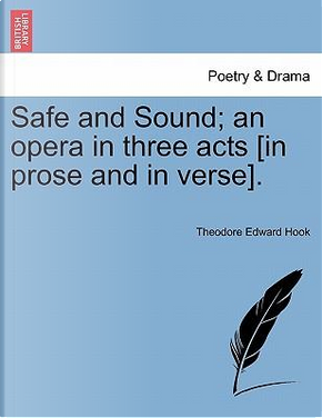 Safe and Sound; an opera in three acts [in prose and in verse]. by Theodore Edward Hook