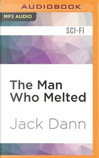 The Man Who Melted by Jack Dann