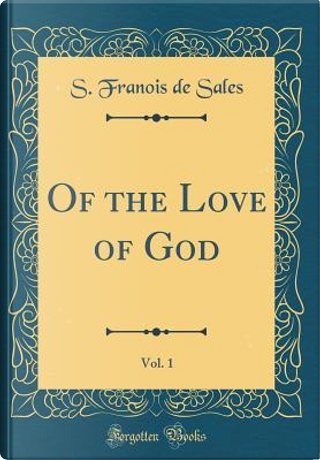 Of the Love of God, Vol. 1 (Classic Reprint) by S. Franois De Sales