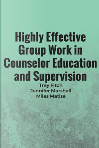 Highly Effective Group Work in Counselor Education and Supervison by Trey Fitch