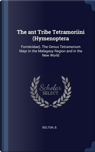 The Ant Tribe Tetramoriini (Hymenoptera by B. Bolton