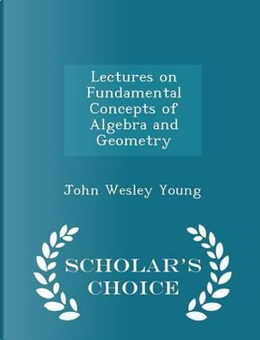 Lectures on Fundamental Concepts of Algebra and Geometry - Scholar's Choice Edition by John Wesley Young