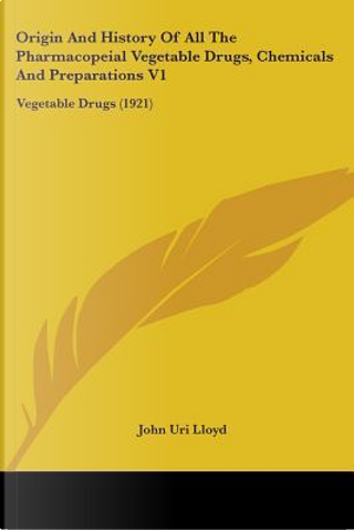 Origin And History Of All The Pharmacopeial Vegetable Drugs, Chemicals And Preparations V1 by John uri lloyd