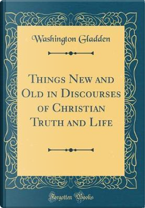 Things New and Old in Discourses of Christian Truth and Life (Classic Reprint) by Washington Gladden