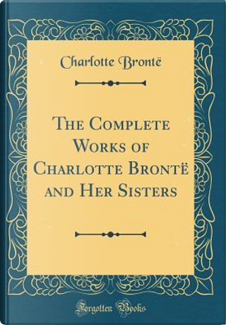 The Complete Works of Charlotte Brontë and Her Sisters (Classic Reprint) by Charlotte Brontë