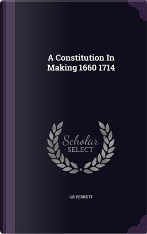 A Constitution in Making 1660 1714 by Gb Perrett