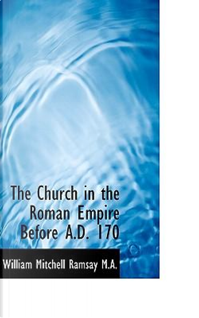 The Church in the Roman Empire Before A.D. 170 by William Mitchell Ramsay