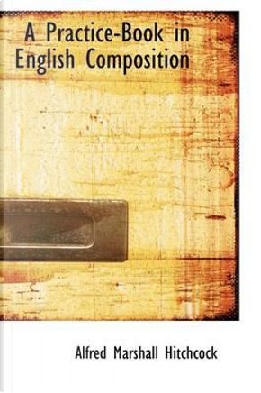 A Practice-Book in English Composition by Alfred Marshall Hitchcock