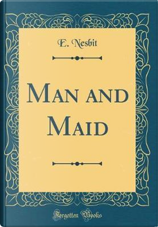 Man and Maid (Classic Reprint) by E. NESBIT