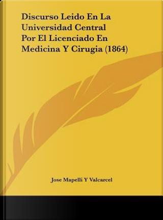 Discurso Leido En La Universidad Central Por El Licenciado En Medicina y Cirugia (1864) by Jose Mapelli y. Valcarcel