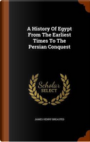 A History of Egypt from the Earliest Times to the Persian Conquest by James Henry Breasted
