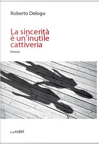 La sincerità è un'inutile cattiveria by Roberto Delogu