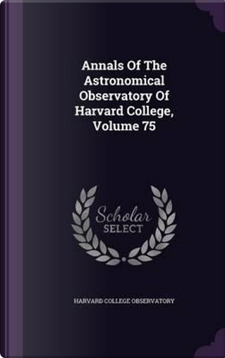 Annals of the Astronomical Observatory of Harvard College, Volume 75 by Harvard College Observatory