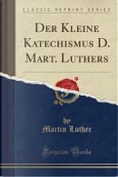 Der Kleine Katechismus D. Mart. Luthers (Classic Reprint) by Martin Luther