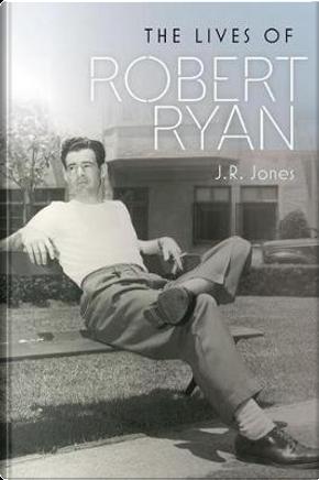 The Lives of Robert Ryan by J. R. Jones