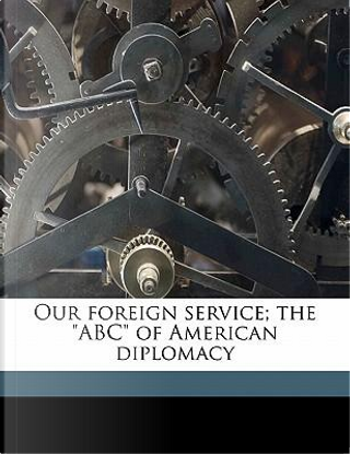 Our Foreign Service; The Abc of American Diplomacy by Frederick Van Dyne