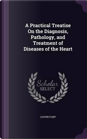 A Practical Treatise on the Diagnosis, Pathology, and Treatment of Diseases of the Heart by Austin Flint