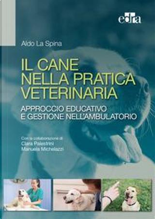 Il cane nella pratica veterinaria. Approccio educativo e gestione nell'ambulatorio by Aldo La Spina