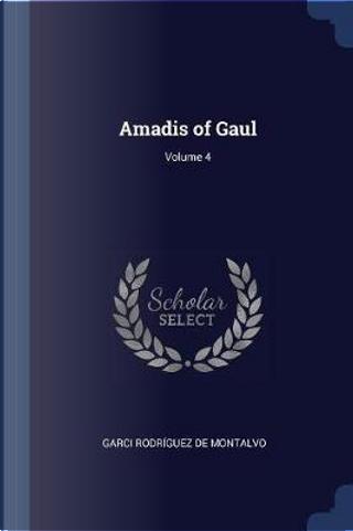 Amadis of Gaul; Volume 4 by Garci Rodriguez De Montalvo