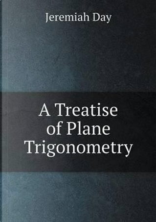 A Treatise of Plane Trigonometry by Jeremiah Day