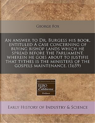 An Answer to Dr. Burgess His Book, Entituled a Case Concerning of Buying Bishop Lands Which He Spread Before the Parliament, Wherein He Goes about to Ministers of the Gospels Maintenance. (1659) by George Fox