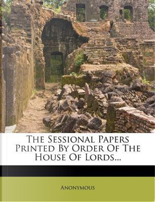The Sessional Papers Printed by Order of the House of Lords. by ANONYMOUS