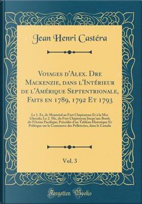 Voyages d'Alex. Dre Mackenzie, dans l'Intérieur de l'Amérique Septentrionale, Faits en 1789, 1792 Et 1793, Vol. 3 by Jean Henri Castéra
