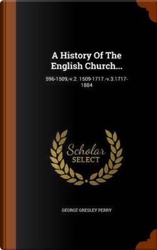 A History of the English Church. by George Gresley Perry