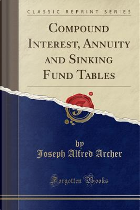 Compound Interest, Annuity and Sinking Fund Tables (Classic Reprint) by Joseph Alfred Archer