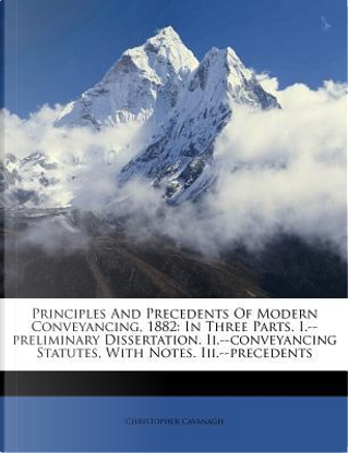 Principles and Precedents of Modern Conveyancing, 1882 by Christopher Cavanagh