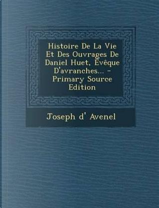 Histoire de La Vie Et Des Ouvrages de Daniel Huet, Eveque D'Avranches... by Joseph D' Avenel