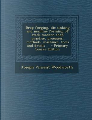 Drop Forging, Die Sinking and Machine Forming of Steel; Modern Shop Practice, Processes, Methods, Machines, Tools and Details .. - Primary Source Edit by Joseph Vincent Woodworth